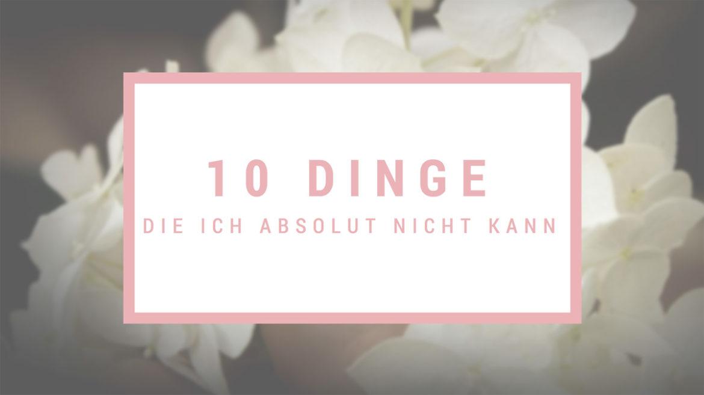 10 Dinge die ich absolut nicht kann