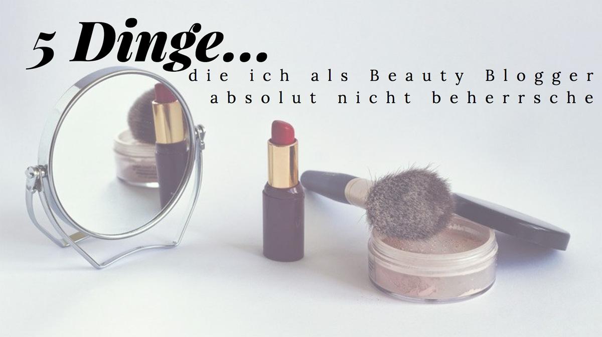 5 Dinge die ich als Beauty Blogger absolut nicht beherrsche