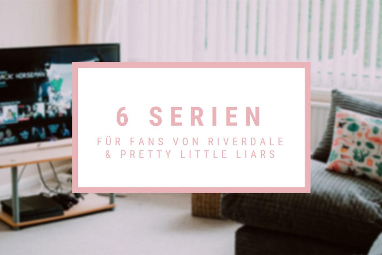 6 Serien für Fans von Riverdale & Pretty Little Liars