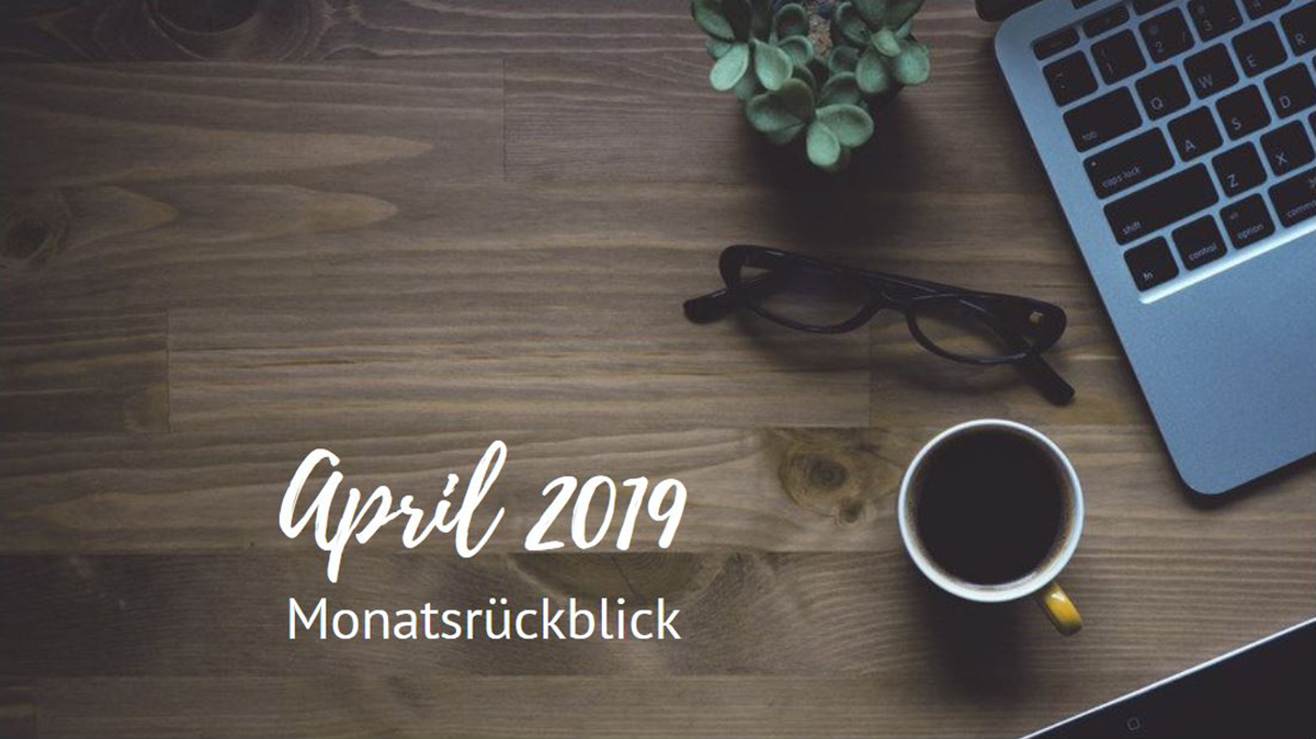 Monatsrückblick - April 2019